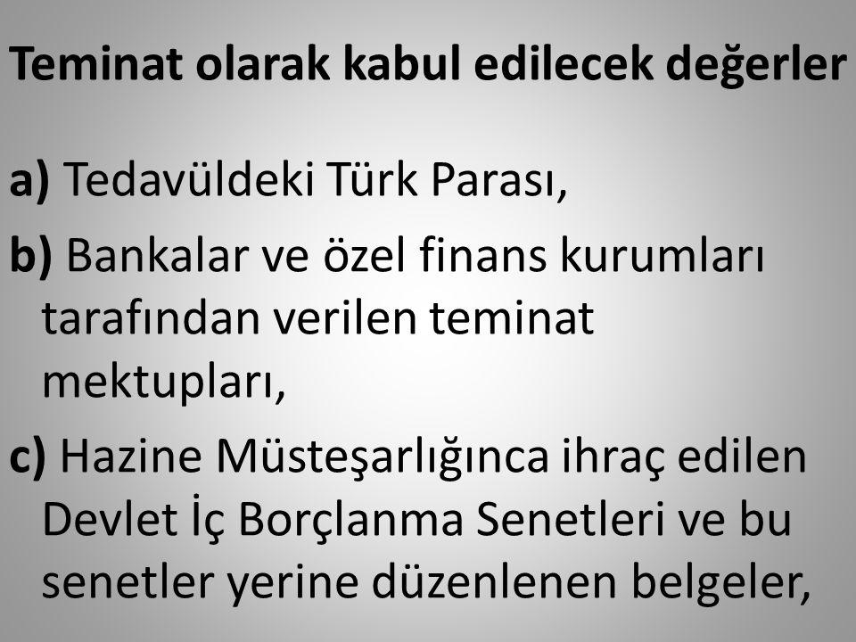 Teminat olarak kabul edilecek değerler a) Tedavüldeki Türk Parası, b) Bankalar ve özel finans kurumları tarafından verilen teminat mektupları, c) Hazine Müsteşarlığınca ihraç edilen Devlet İç Borçlanma Senetleri ve bu senetler yerine düzenlenen belgeler,