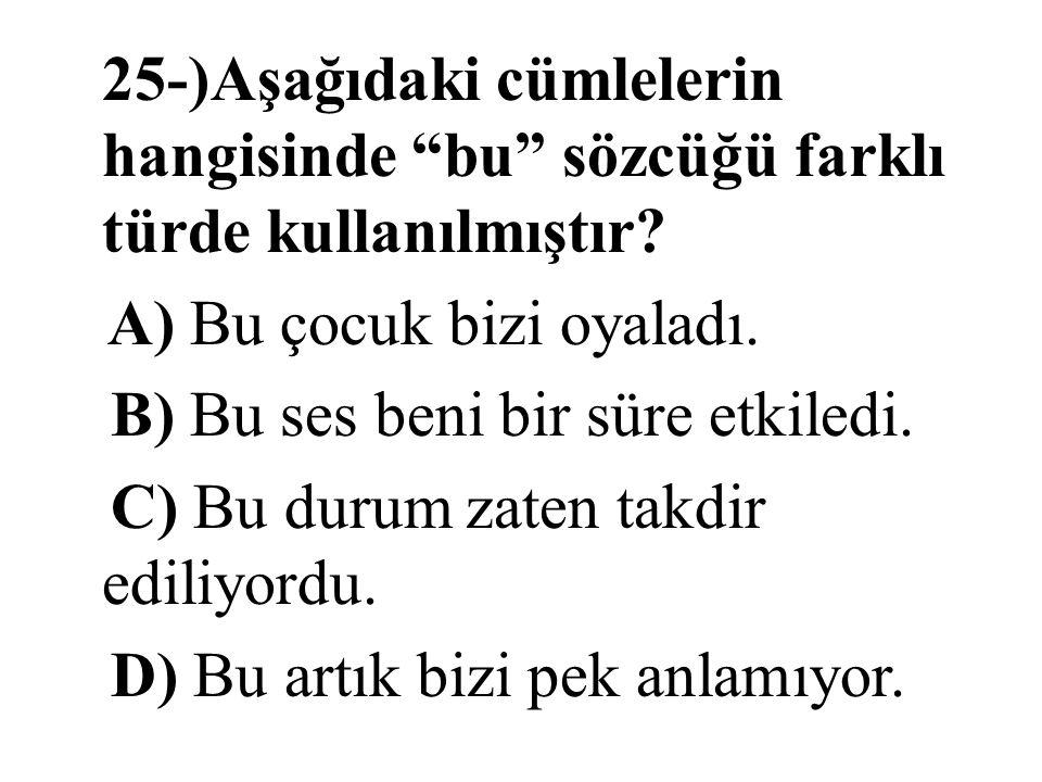 25-)Aşağıdaki cümlelerin hangisinde bu sözcüğü farklı türde kullanılmıştır.