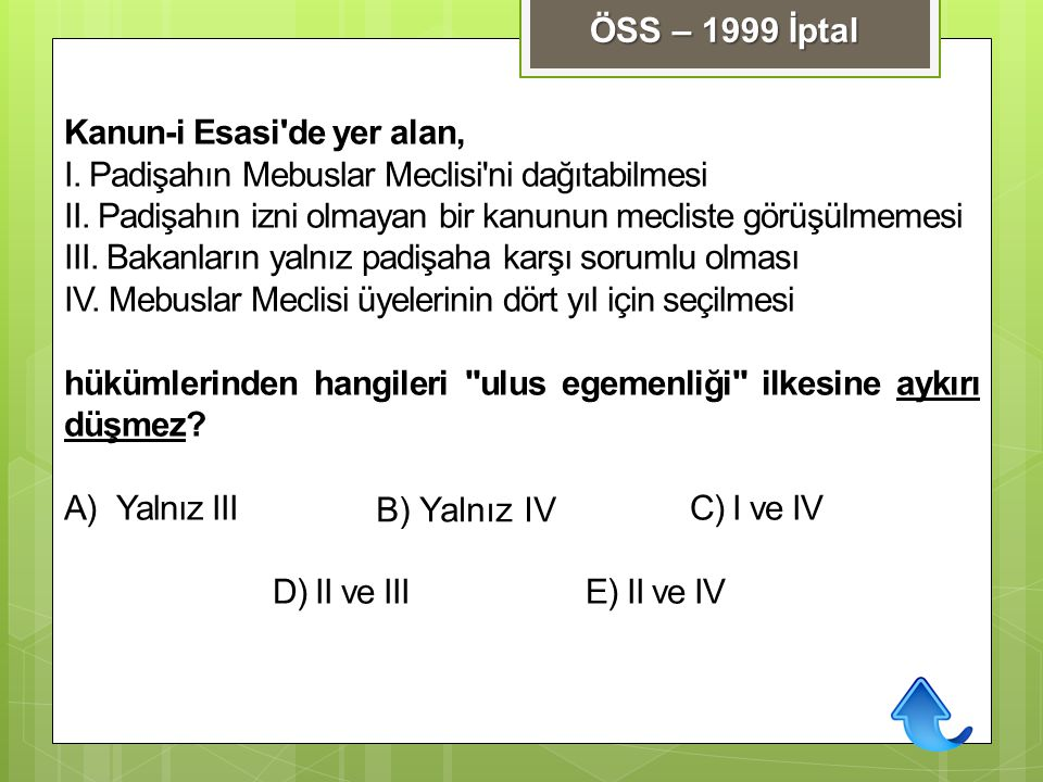 ÖSS – 1999 İptal Kanun-i Esasi de yer alan, I. Padişahın Mebuslar Meclisi ni dağıtabilmesi.