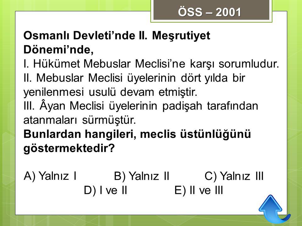 ÖSS – 2001 Osmanlı Devleti'nde II. Meşrutiyet Dönemi'nde, I. Hükümet Mebuslar Meclisi'ne karşı sorumludur.