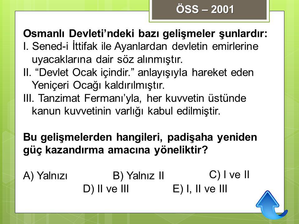 ÖSS – 2001 Osmanlı Devleti'ndeki bazı gelişmeler şunlardır: I. Sened-i İttifak ile Ayanlardan devletin emirlerine uyacaklarına dair söz alınmıştır.