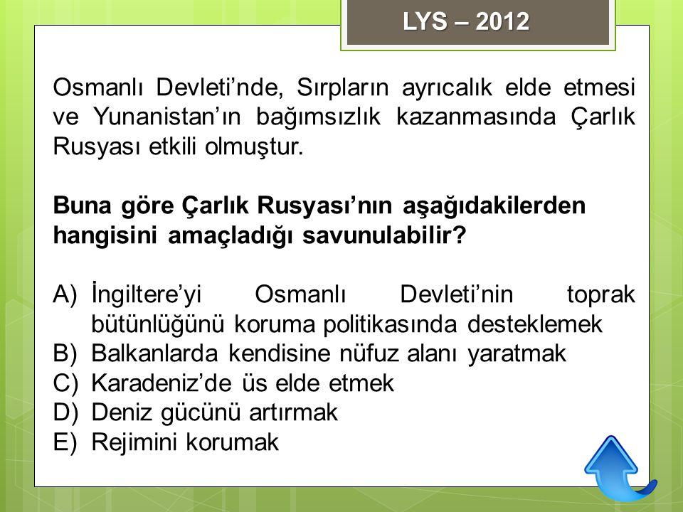 LYS – 2012 Osmanlı Devleti'nde, Sırpların ayrıcalık elde etmesi ve Yunanistan'ın bağımsızlık kazanmasında Çarlık Rusyası etkili olmuştur.