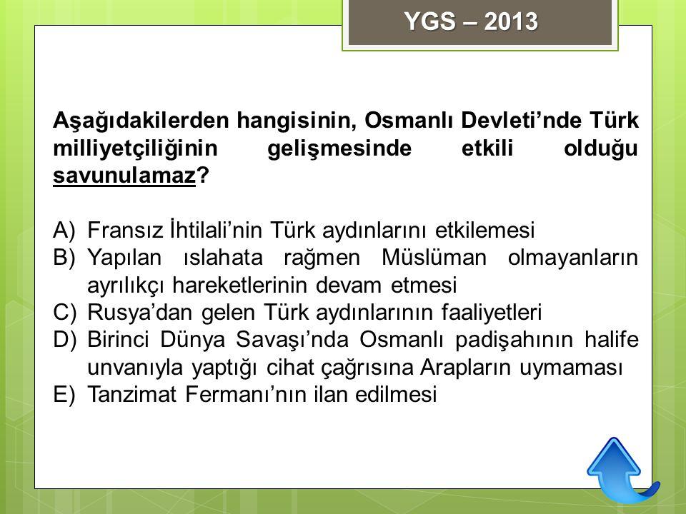 YGS – 2013 Aşağıdakilerden hangisinin, Osmanlı Devleti'nde Türk milliyetçiliğinin gelişmesinde etkili olduğu savunulamaz