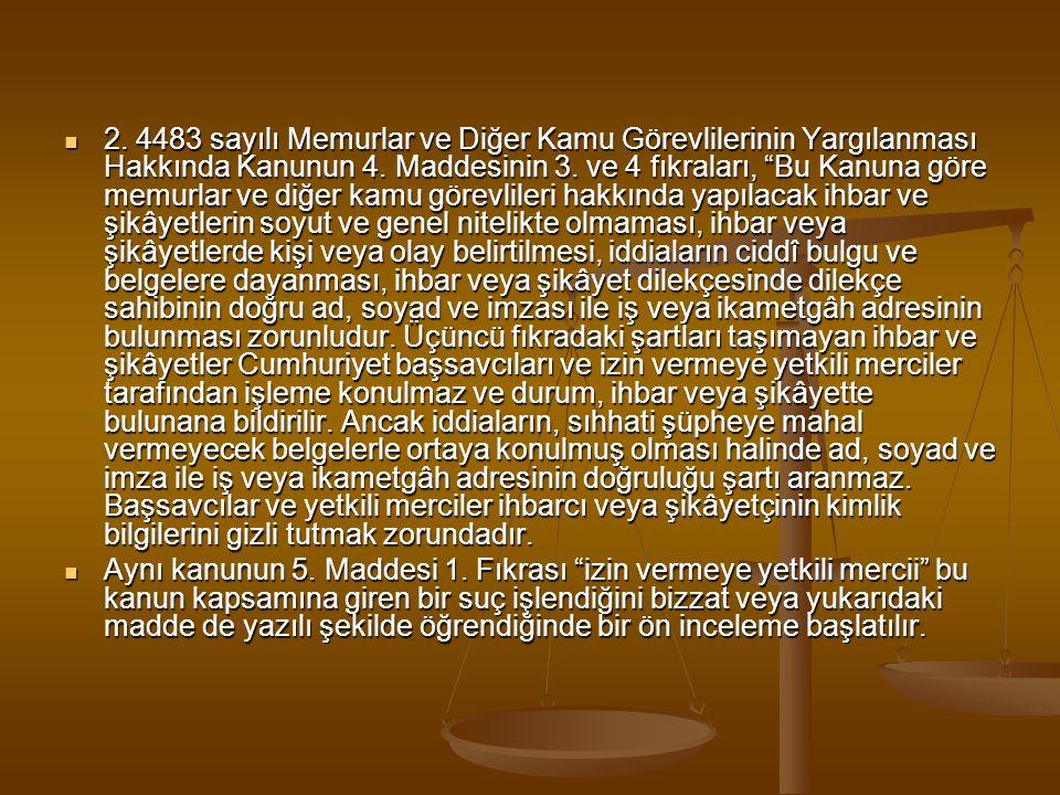 2. 4483 sayılı Memurlar ve Diğer Kamu Görevlilerinin Yargılanması Hakkında Kanunun 4. Maddesinin 3. ve 4 fıkraları, Bu Kanuna göre memurlar ve diğer kamu görevlileri hakkında yapılacak ihbar ve şikâyetlerin soyut ve genel nitelikte olmaması, ihbar veya şikâyetlerde kişi veya olay belirtilmesi, iddiaların ciddî bulgu ve belgelere dayanması, ihbar veya şikâyet dilekçesinde dilekçe sahibinin doğru ad, soyad ve imzası ile iş veya ikametgâh adresinin bulunması zorunludur. Üçüncü fıkradaki şartları taşımayan ihbar ve şikâyetler Cumhuriyet başsavcıları ve izin vermeye yetkili merciler tarafından işleme konulmaz ve durum, ihbar veya şikâyette bulunana bildirilir. Ancak iddiaların, sıhhati şüpheye mahal vermeyecek belgelerle ortaya konulmuş olması halinde ad, soyad ve imza ile iş veya ikametgâh adresinin doğruluğu şartı aranmaz. Başsavcılar ve yetkili merciler ihbarcı veya şikâyetçinin kimlik bilgilerini gizli tutmak zorundadır.
