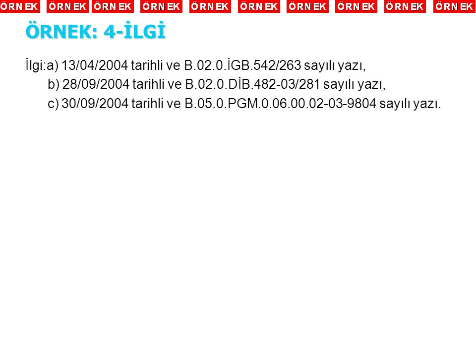 ÖRNEK: 4-İLGİ İlgi:a) 13/04/2004 tarihli ve B.02.0.İGB.542/263 sayılı yazı, b) 28/09/2004 tarihli ve B.02.0.DİB.482-03/281 sayılı yazı,