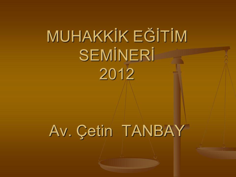 MUHAKKİK EĞİTİM SEMİNERİ 2012 Av. Çetin TANBAY