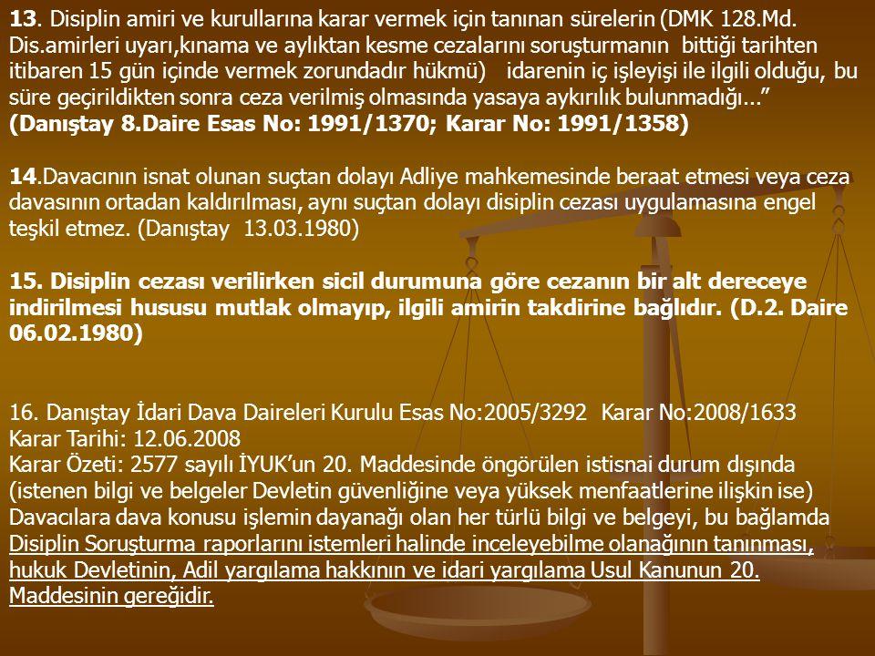 13. Disiplin amiri ve kurullarına karar vermek için tanınan sürelerin (DMK 128.Md. Dis.amirleri uyarı,kınama ve aylıktan kesme cezalarını soruşturmanın bittiği tarihten itibaren 15 gün içinde vermek zorundadır hükmü) idarenin iç işleyişi ile ilgili olduğu, bu süre geçirildikten sonra ceza verilmiş olmasında yasaya aykırılık bulunmadığı... (Danıştay 8.Daire Esas No: 1991/1370; Karar No: 1991/1358)