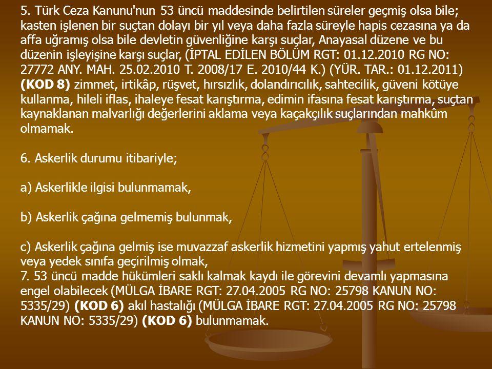 5. Türk Ceza Kanunu nun 53 üncü maddesinde belirtilen süreler geçmiş olsa bile; kasten işlenen bir suçtan dolayı bir yıl veya daha fazla süreyle hapis cezasına ya da affa uğramış olsa bile devletin güvenliğine karşı suçlar, Anayasal düzene ve bu düzenin işleyişine karşı suçlar, (İPTAL EDİLEN BÖLÜM RGT: 01.12.2010 RG NO: 27772 ANY. MAH. 25.02.2010 T. 2008/17 E. 2010/44 K.) (YÜR. TAR.: 01.12.2011) (KOD 8) zimmet, irtikâp, rüşvet, hırsızlık, dolandırıcılık, sahtecilik, güveni kötüye kullanma, hileli iflas, ihaleye fesat karıştırma, edimin ifasına fesat karıştırma, suçtan kaynaklanan malvarlığı değerlerini aklama veya kaçakçılık suçlarından mahkûm olmamak.