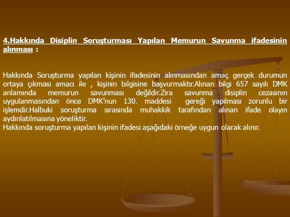 4.Hakkında Disiplin Soruşturması Yapılan Memurun Savunma ifadesinin alınması :
