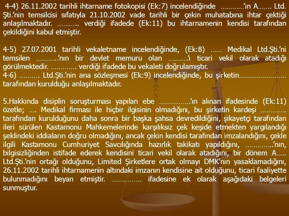4-4) 26.11.2002 tarihli ihtarname fotokopisi (Ek:7) incelendiğinde …………'ın A……. Ltd. Şti.'nin temsilcisi sıfatıyla 21.10.2002 vade tarihli bir çekin muhatabına ihtar çektiği anlaşılmaktadır. ……….. verdiği ifadede (Ek:11) bu ihtarnamenin kendisi tarafından çekildiğini kabul etmiştir.