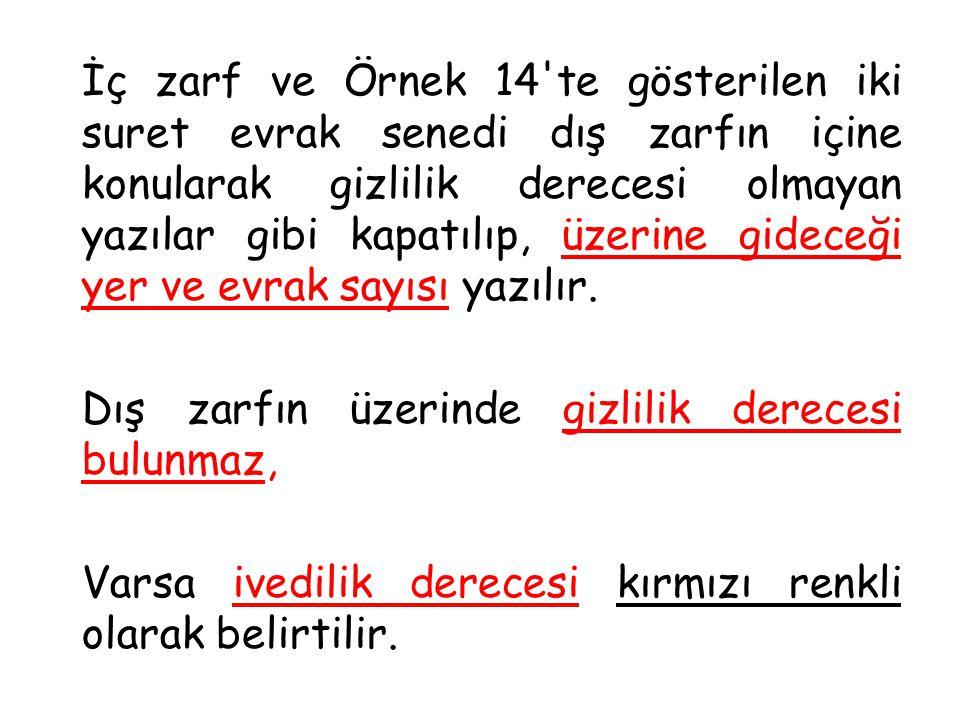 İç zarf ve Örnek 14 te gösterilen iki suret evrak senedi dış zarfın içine konularak gizlilik derecesi olmayan yazılar gibi kapatılıp, üzerine gideceği yer ve evrak sayısı yazılır.