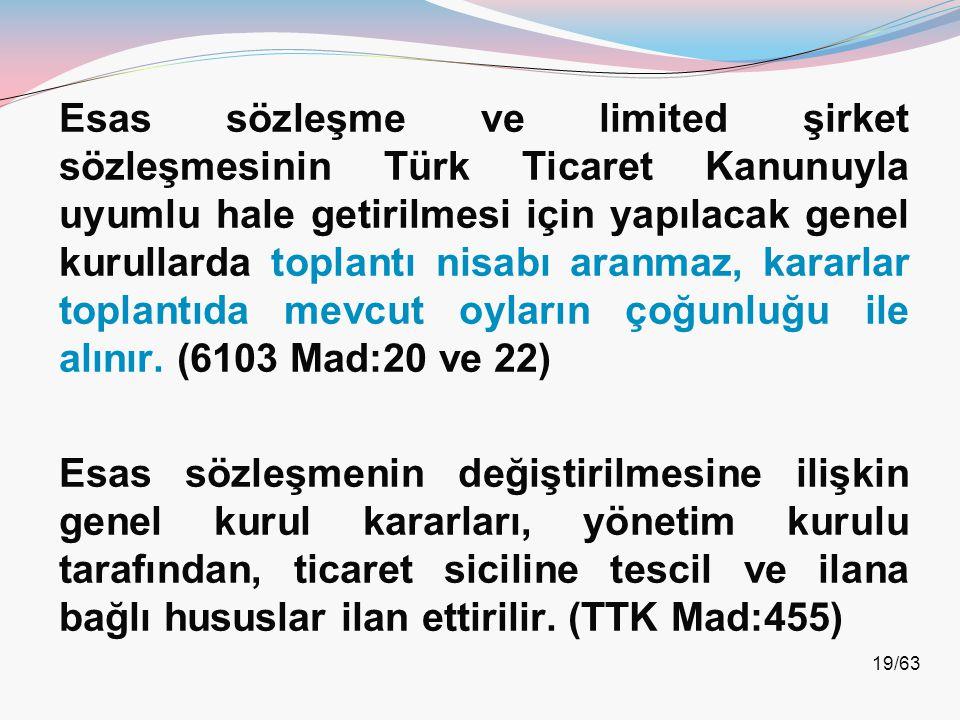 Esas sözleşme ve limited şirket sözleşmesinin Türk Ticaret Kanunuyla uyumlu hale getirilmesi için yapılacak genel kurullarda toplantı nisabı aranmaz, kararlar toplantıda mevcut oyların çoğunluğu ile alınır. (6103 Mad:20 ve 22)