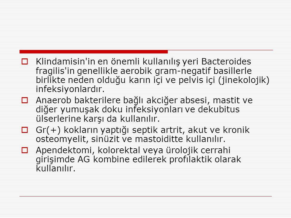 Klindamisin in en önemli kullanılış yeri Bacteroides fragilis in genellikle aerobik gram-negatif basillerle birlikte neden olduğu karın içi ve pelvis içi (jinekolojik) infeksiyonlardır.
