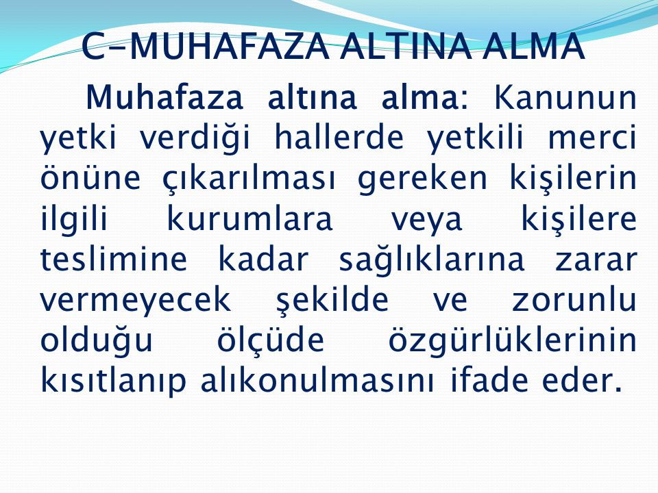 C-MUHAFAZA ALTINA ALMA Muhafaza altına alma: Kanunun yetki verdiği hallerde yetkili merci önüne çıkarılması gereken kişilerin ilgili kurumlara veya kişilere teslimine kadar sağlıklarına zarar vermeyecek şekilde ve zorunlu olduğu ölçüde özgürlüklerinin kısıtlanıp alıkonulmasını ifade eder.