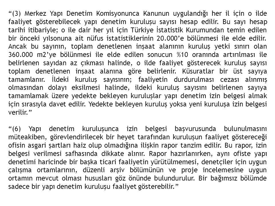 (3) Merkez Yapı Denetim Komisyonunca Kanunun uygulandığı her il için o ilde faaliyet gösterebilecek yapı denetim kuruluşu sayısı hesap edilir. Bu sayı hesap tarihi itibariyle; o ile dair her yıl için Türkiye İstatistik Kurumundan temin edilen bir önceki yılsonuna ait nüfus istatistiklerinin 20.000'e bölünmesi ile elde edilir. Ancak bu sayının, toplam denetlenen inşaat alanının kuruluş yetki sınırı olan 360.000 m2'ye bölünmesi ile elde edilen sonucun %10 oranında artırılması ile belirlenen sayıdan az çıkması halinde, o ilde faaliyet gösterecek kuruluş sayısı toplam denetlenen inşaat alanına göre belirlenir. Küsuratlar bir üst sayıya tamamlanır. İldeki kuruluş sayısının; faaliyetin durdurulması cezası alınmış olmasından dolayı eksilmesi halinde, ildeki kuruluş sayısını belirlenen sayıya tamamlamak üzere yedekte bekleyen kuruluşlar yapı denetim izin belgesi almak için sırasıyla davet edilir. Yedekte bekleyen kuruluş yoksa yeni kuruluşa izin belgesi verilir.