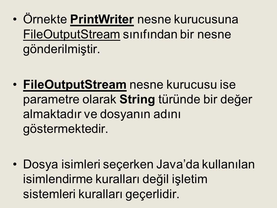 Örnekte PrintWriter nesne kurucusuna FileOutputStream sınıfından bir nesne gönderilmiştir.