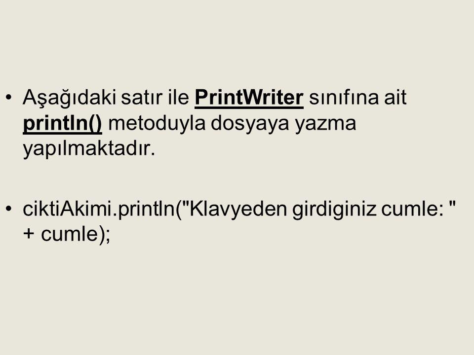 Aşağıdaki satır ile PrintWriter sınıfına ait println() metoduyla dosyaya yazma yapılmaktadır.