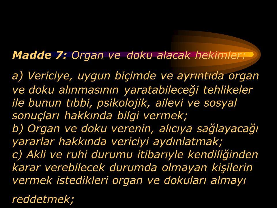 Madde 7: Organ ve doku alacak hekimler: a) Vericiye, uygun biçimde ve ayrıntıda organ ve doku alınmasının yaratabileceği tehlikeler ile bunun tıbbi, psikolojik, ailevi ve sosyal sonuçları hakkında bilgi vermek; b) Organ ve doku verenin, alıcıya sağlayacağı yararlar hakkında vericiyi aydınlatmak; c) Akli ve ruhi durumu itibarıyle kendiliğinden karar verebilecek durumda olmayan kişilerin vermek istedikleri organ ve dokuları almayı reddetmek;