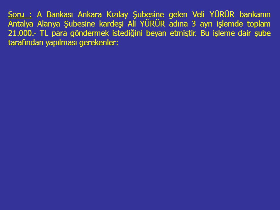 Soru : A Bankası Ankara Kızılay Şubesine gelen Veli YÜRÜR bankanın Antalya Alanya Şubesine kardeşi Ali YÜRÜR adına 3 ayrı işlemde toplam 21.000.- TL para göndermek istediğini beyan etmiştir.