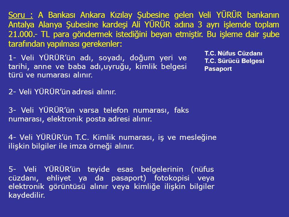 Soru : A Bankası Ankara Kızılay Şubesine gelen Veli YÜRÜR bankanın Antalya Alanya Şubesine kardeşi Ali YÜRÜR adına 3 ayrı işlemde toplam 21.000.- TL para göndermek istediğini beyan etmiştir. Bu işleme dair şube tarafından yapılması gerekenler: