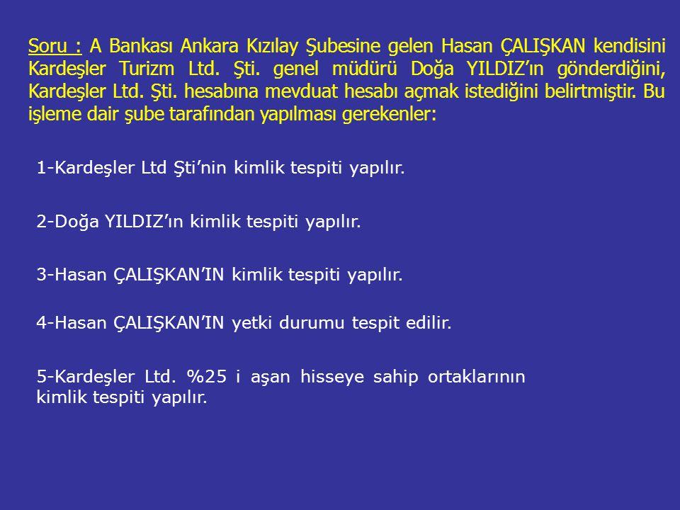 Soru : A Bankası Ankara Kızılay Şubesine gelen Hasan ÇALIŞKAN kendisini Kardeşler Turizm Ltd. Şti. genel müdürü Doğa YILDIZ'ın gönderdiğini, Kardeşler Ltd. Şti. hesabına mevduat hesabı açmak istediğini belirtmiştir. Bu işleme dair şube tarafından yapılması gerekenler: