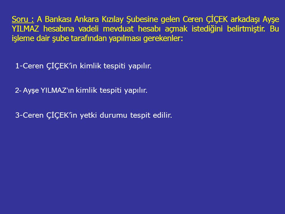 Soru : A Bankası Ankara Kızılay Şubesine gelen Ceren ÇİÇEK arkadaşı Ayşe YILMAZ hesabına vadeli mevduat hesabı açmak istediğini belirtmiştir. Bu işleme dair şube tarafından yapılması gerekenler: