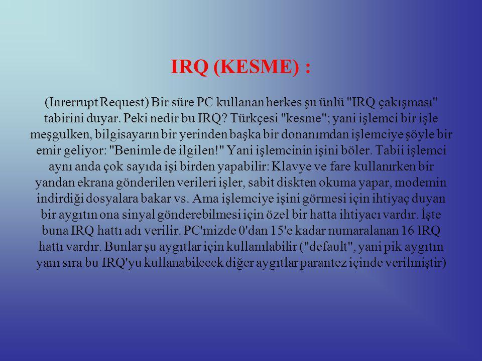 IRQ (KESME) : (Inrerrupt Request) Bir süre PC kullanan herkes şu ünlü IRQ çakışması tabirini duyar.
