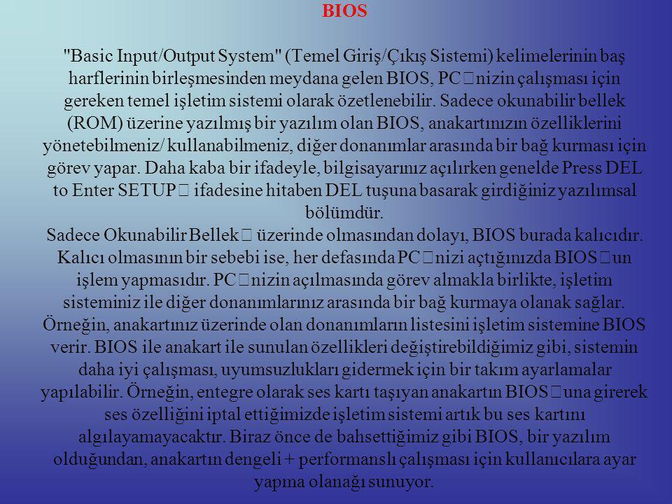 BIOS Basic Input/Output System (Temel Giriş/Çıkış Sistemi) kelimelerinin baş harflerinin birleşmesinden meydana gelen BIOS, PC'nizin çalışması için gereken temel işletim sistemi olarak özetlenebilir.