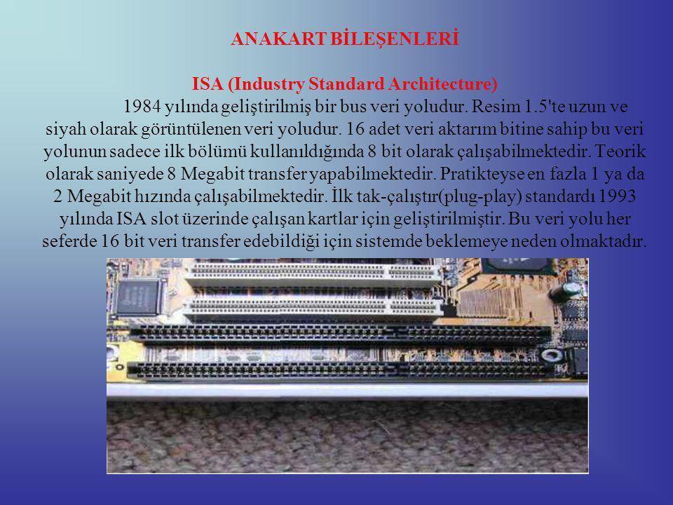ANAKART BİLEŞENLERİ ISA (Industry Standard Architecture) 1984 yılında geliştirilmiş bir bus veri yoludur.