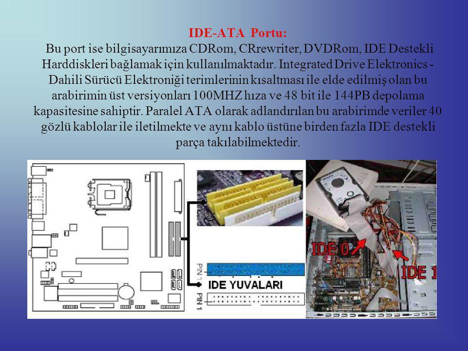 IDE-ATA Portu: Bu port ise bilgisayarımıza CDRom, CRrewriter, DVDRom, IDE Destekli Harddiskleri bağlamak için kullanılmaktadır.