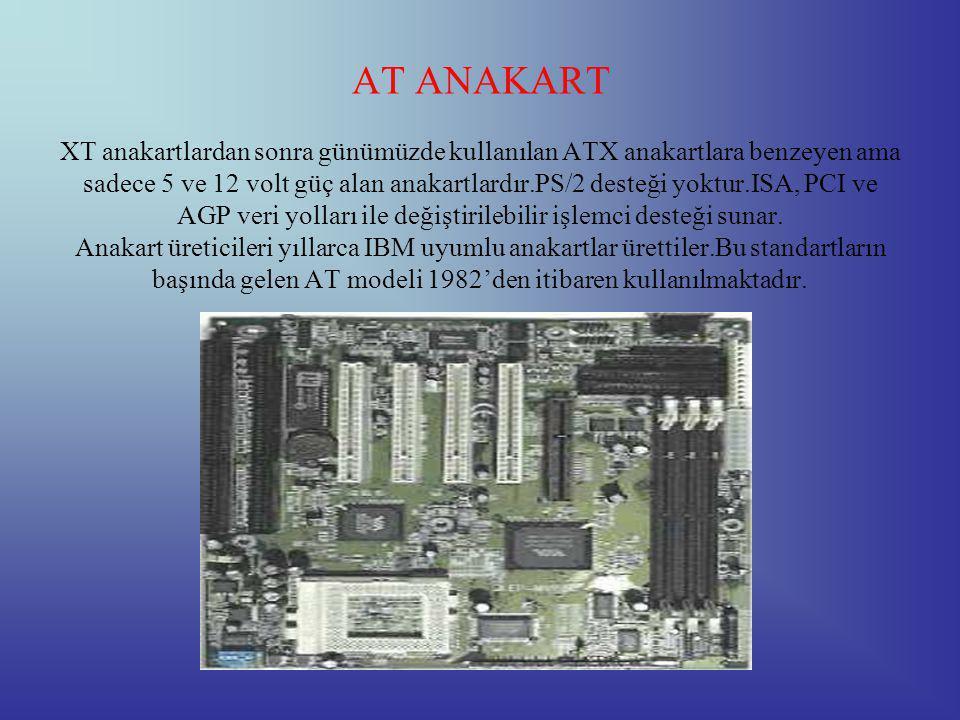 AT ANAKART XT anakartlardan sonra günümüzde kullanılan ATX anakartlara benzeyen ama sadece 5 ve 12 volt güç alan anakartlardır.PS/2 desteği yoktur.ISA, PCI ve AGP veri yolları ile değiştirilebilir işlemci desteği sunar.
