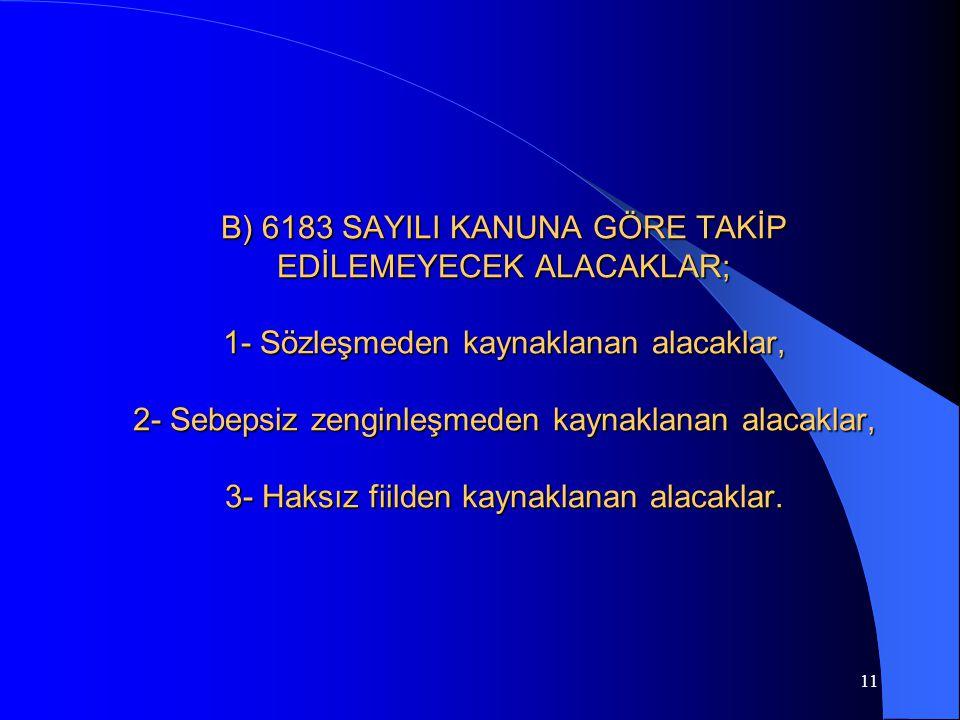 B) 6183 SAYILI KANUNA GÖRE TAKİP EDİLEMEYECEK ALACAKLAR; 1- Sözleşmeden kaynaklanan alacaklar, 2- Sebepsiz zenginleşmeden kaynaklanan alacaklar, 3- Haksız fiilden kaynaklanan alacaklar.