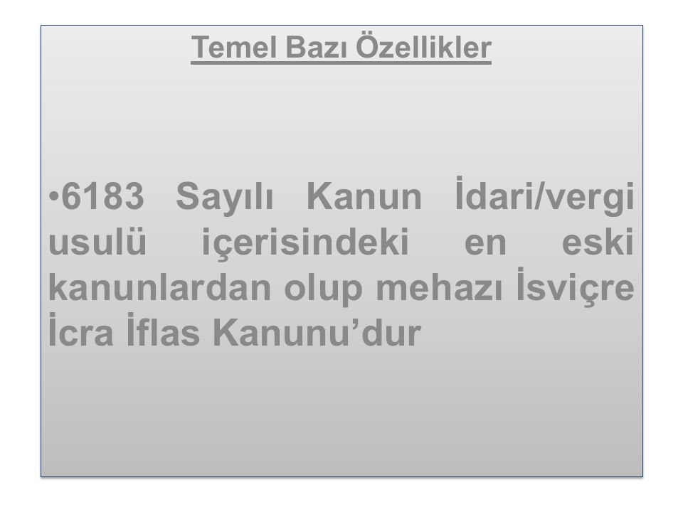Temel Bazı Özellikler 6183 Sayılı Kanun İdari/vergi usulü içerisindeki en eski kanunlardan olup mehazı İsviçre İcra İflas Kanunu'dur.