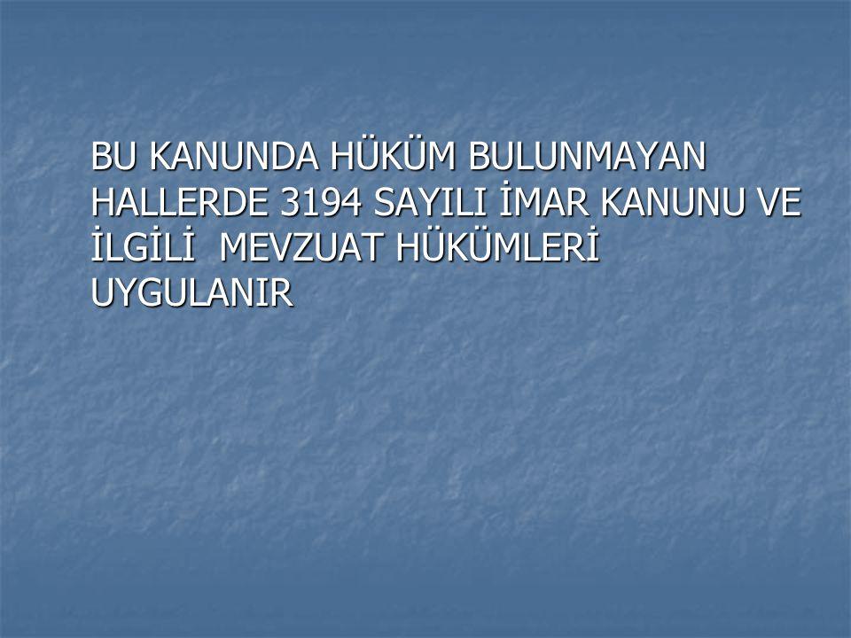BU KANUNDA HÜKÜM BULUNMAYAN HALLERDE 3194 SAYILI İMAR KANUNU VE İLGİLİ MEVZUAT HÜKÜMLERİ UYGULANIR