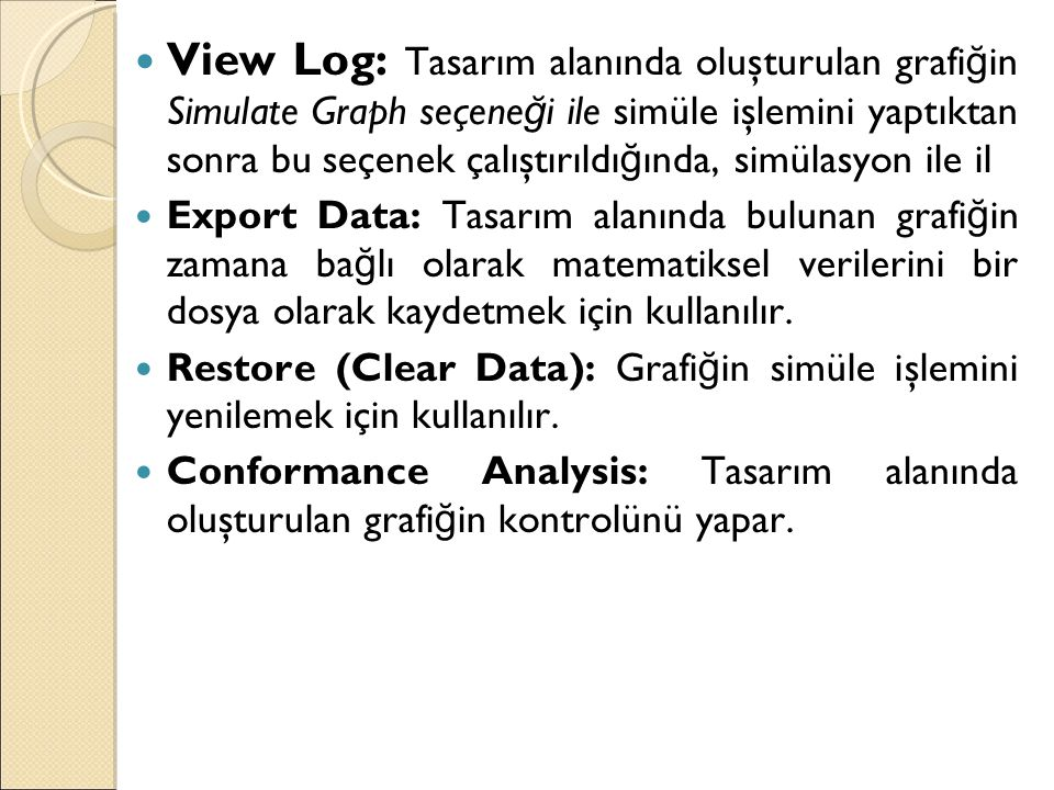 View Log: Tasarım alanında oluşturulan grafiğin Simulate Graph seçeneği ile simüle işlemini yaptıktan sonra bu seçenek çalıştırıldığında, simülasyon ile il