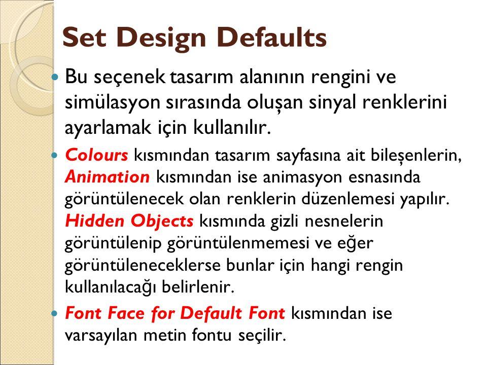 Set Design Defaults Bu seçenek tasarım alanının rengini ve simülasyon sırasında oluşan sinyal renklerini ayarlamak için kullanılır.