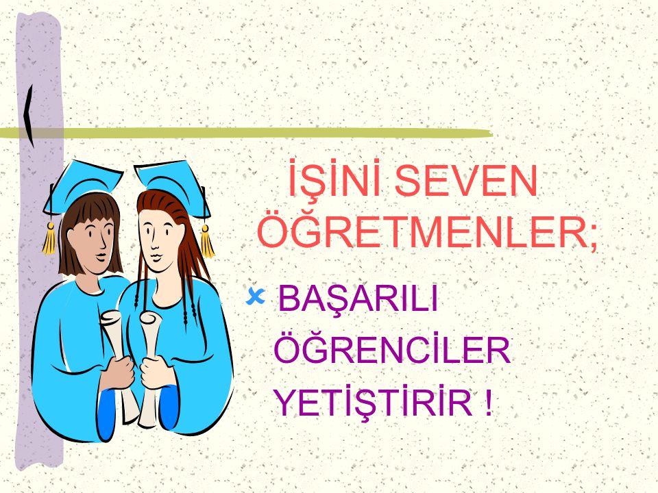İŞİNİ SEVEN ÖĞRETMENLER;