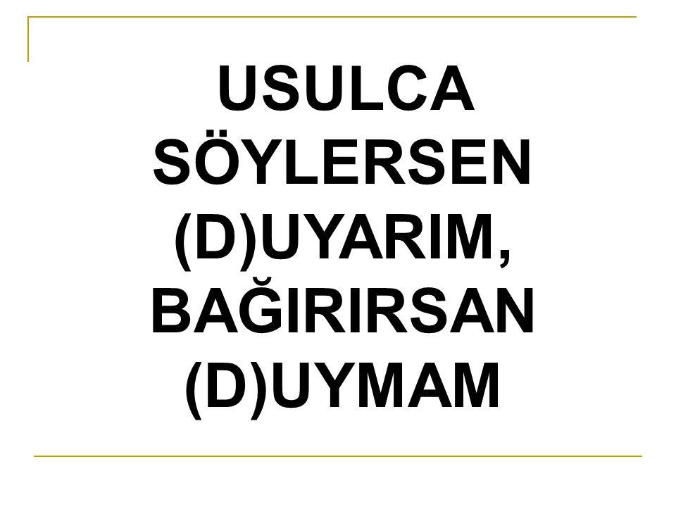 USULCA SÖYLERSEN (D)UYARIM, BAĞIRIRSAN (D)UYMAM