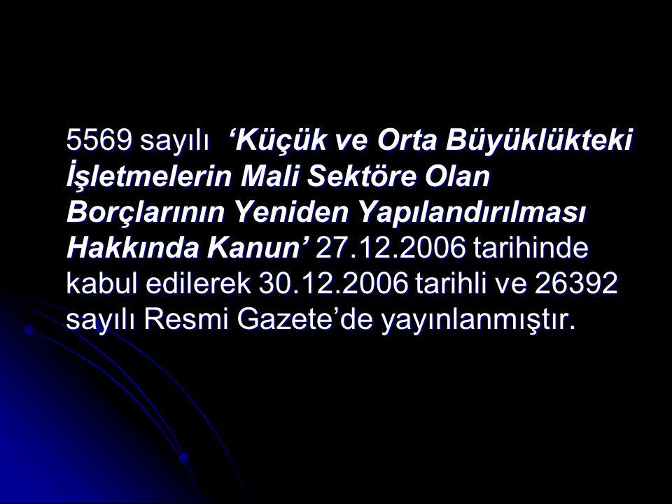 5569 sayılı 'Küçük ve Orta Büyüklükteki İşletmelerin Mali Sektöre Olan Borçlarının Yeniden Yapılandırılması Hakkında Kanun' 27.12.2006 tarihinde kabul edilerek 30.12.2006 tarihli ve 26392 sayılı Resmi Gazete'de yayınlanmıştır.