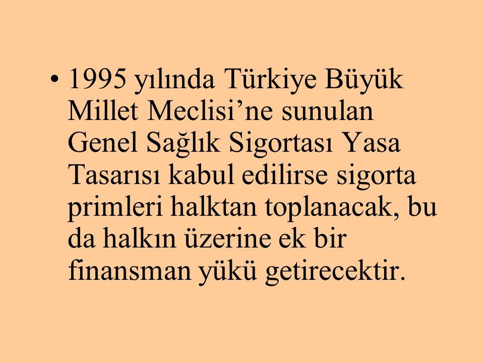 1995 yılında Türkiye Büyük Millet Meclisi'ne sunulan Genel Sağlık Sigortası Yasa Tasarısı kabul edilirse sigorta primleri halktan toplanacak, bu da halkın üzerine ek bir finansman yükü getirecektir.