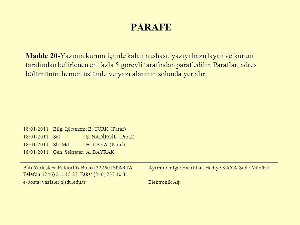 PARAFE Madde 20-Yazının kurum içinde kalan nüshası, yazıyı hazırlayan ve kurum tarafından belirlenen en fazla 5 görevli tarafından paraf edilir. Paraflar, adres bölümünün hemen üstünde ve yazı alanının solunda yer alır.