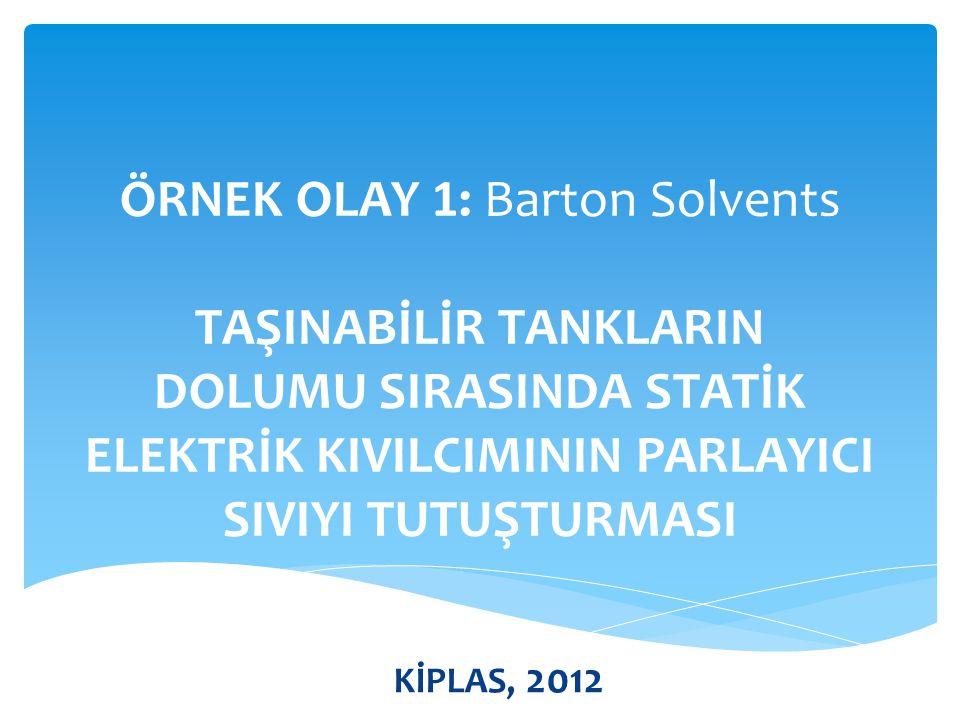 ÖRNEK OLAY 1: Barton Solvents TAŞINABİLİR TANKLARIN DOLUMU SIRASINDA STATİK ELEKTRİK KIVILCIMININ PARLAYICI SIVIYI TUTUŞTURMASI