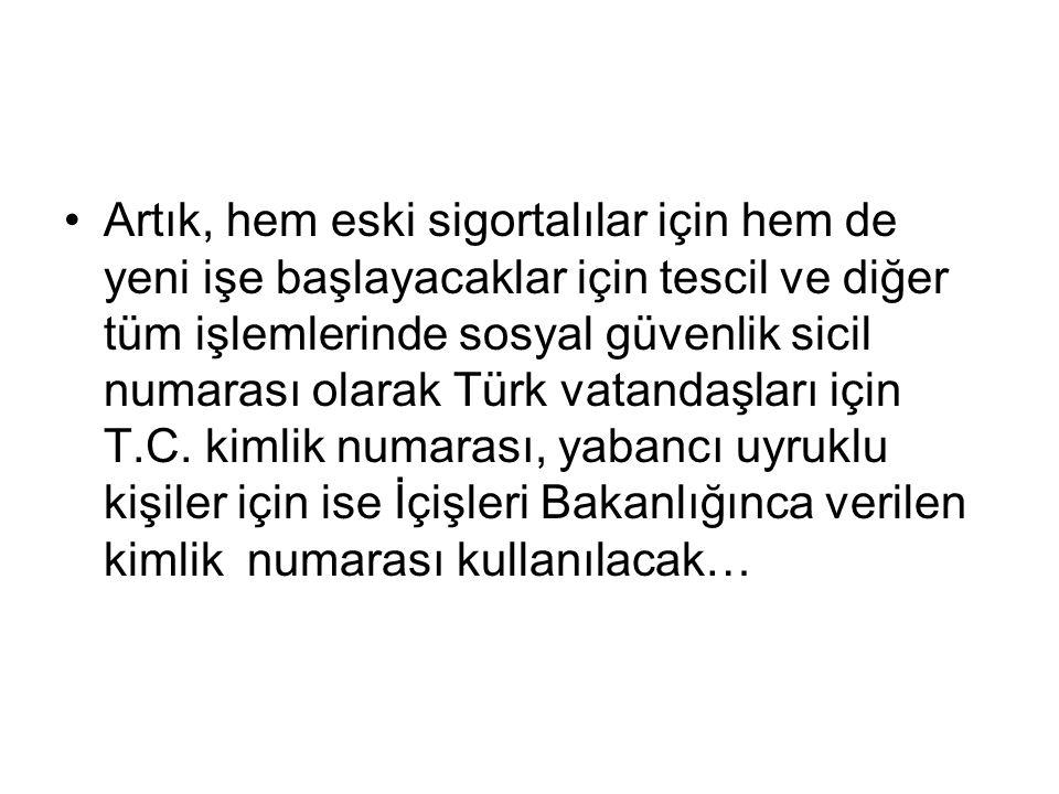 Artık, hem eski sigortalılar için hem de yeni işe başlayacaklar için tescil ve diğer tüm işlemlerinde sosyal güvenlik sicil numarası olarak Türk vatandaşları için T.C.