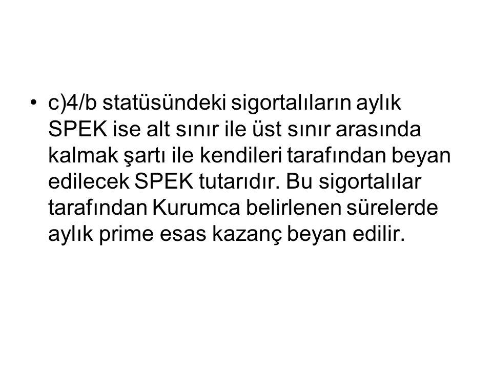 c)4/b statüsündeki sigortalıların aylık SPEK ise alt sınır ile üst sınır arasında kalmak şartı ile kendileri tarafından beyan edilecek SPEK tutarıdır.