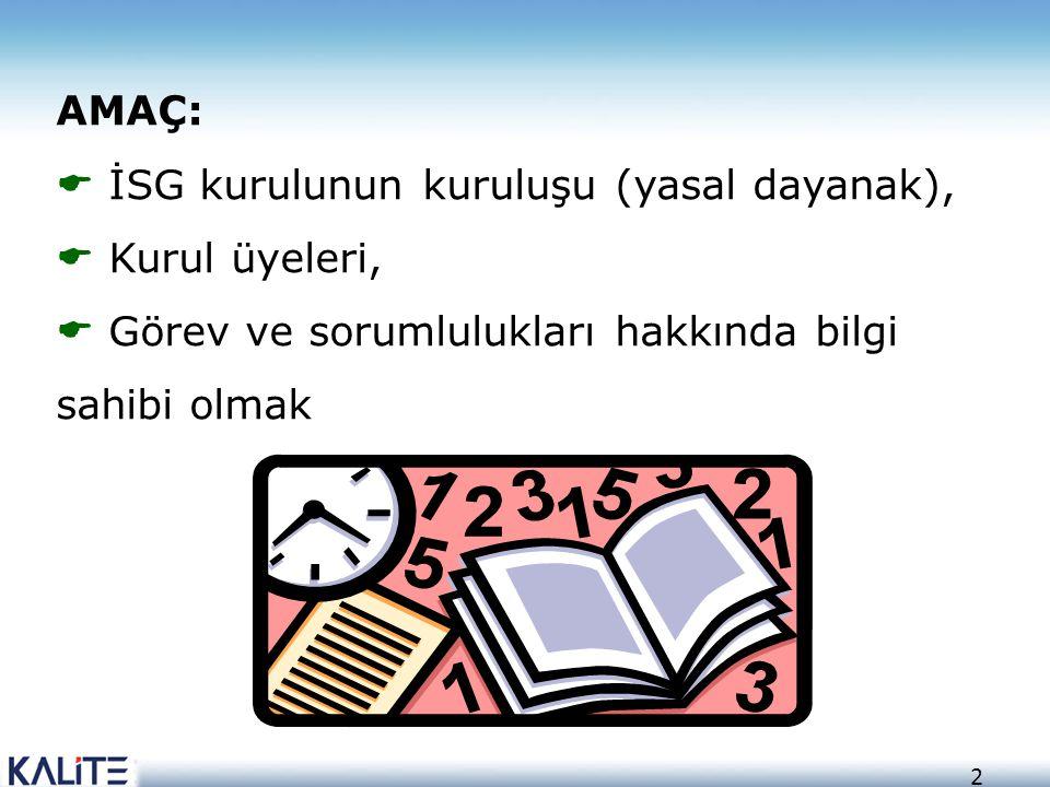 AMAÇ: İSG kurulunun kuruluşu (yasal dayanak), Kurul üyeleri, Görev ve sorumlulukları hakkında bilgi sahibi olmak.