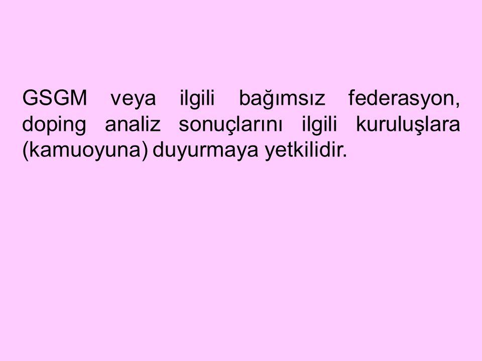 GSGM veya ilgili bağımsız federasyon, doping analiz sonuçlarını ilgili kuruluşlara (kamuoyuna) duyurmaya yetkilidir.