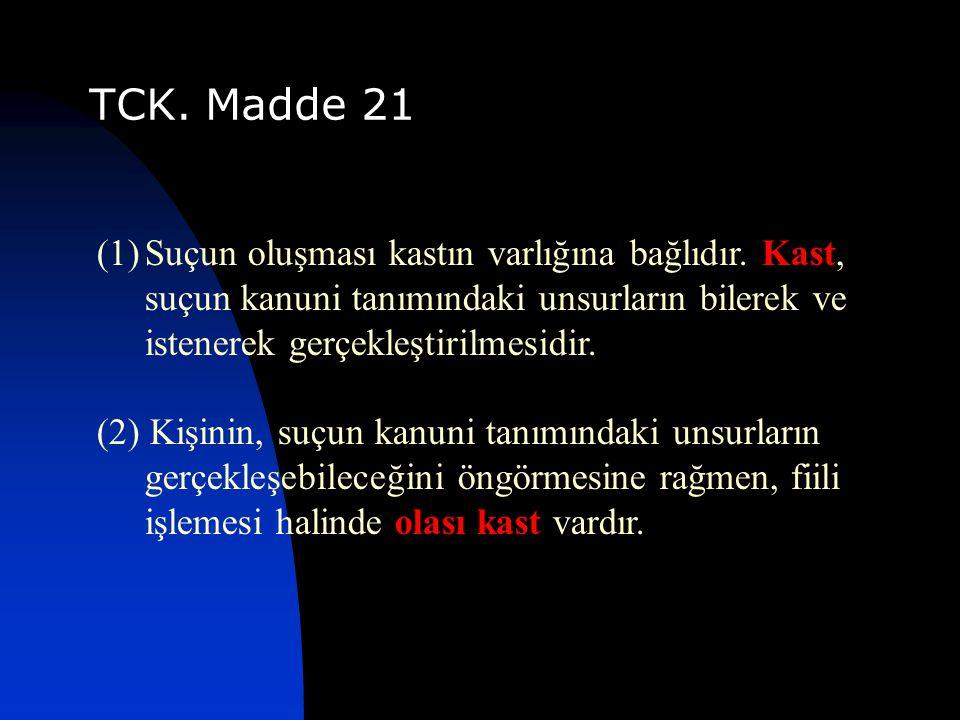 TCK. Madde 21 Suçun oluşması kastın varlığına bağlıdır. Kast, suçun kanuni tanımındaki unsurların bilerek ve istenerek gerçekleştirilmesidir.