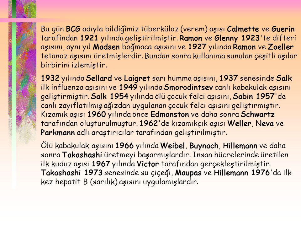 Bu gün BCG adıyla bildiğimiz tüberküloz (verem) aşısı Calmette ve Guerin tarafìndan 1921 yılında geliştirilmiştir. Ramon ve Glenny 1923 te difteri aşısını, aynı yıl Madsen boğmaca aşısını ve 1927 yılında Ramon ve Zoeller tetanoz aşısını üretmişlerdir. Bundan sonra kullanıma sunulan çeşitli aşılar birbirini izlemiştir.