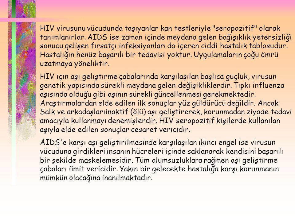 HIV virusunu vücudunda taşıyanlar kan testleriyle seropozitif olarak tanımlanırlar. AIDS ise zaman içinde meydana gelen bağışıklık yetersizliği sonucu gelişen fırsatçı infeksiyonları da içeren ciddi hastalık tablosudur. Hastalığın henüz başarılı bir tedavisi yoktur. Uygulamaların çoğu ömrü uzatmaya yöneliktir.