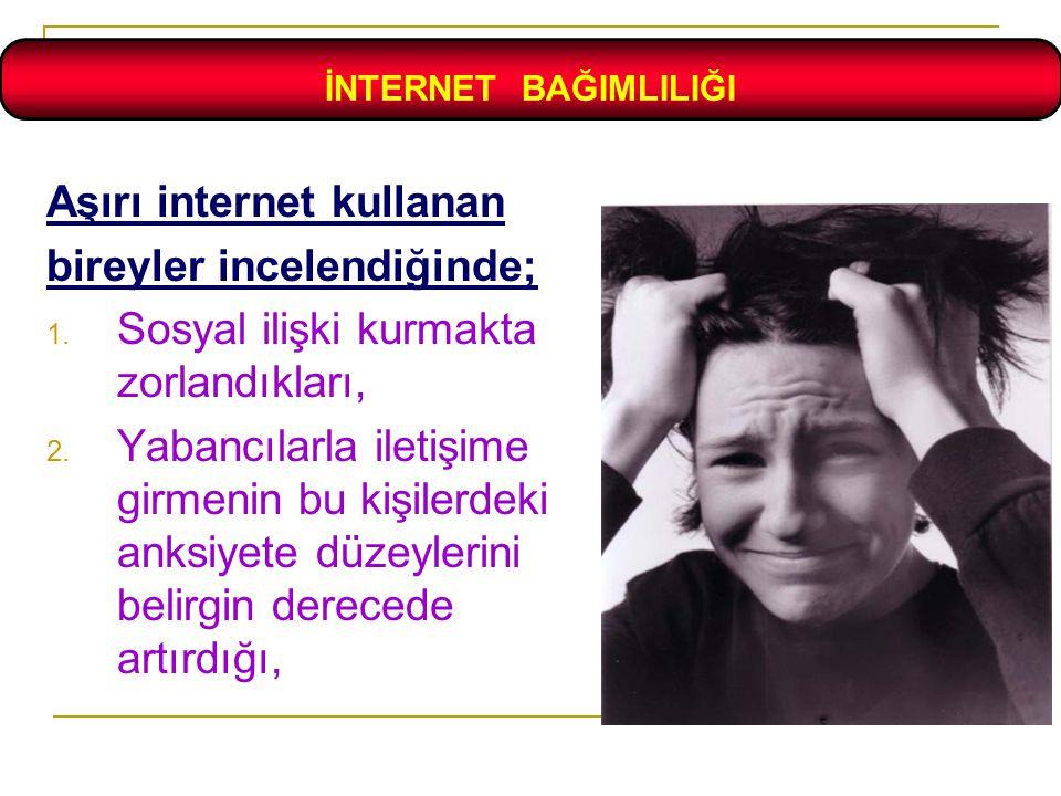 Aşırı internet kullanan bireyler incelendiğinde;